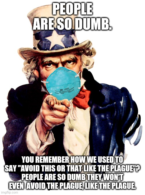 "uncle sam i want you to mask n95 covid coronavirus |  PEOPLE ARE SO DUMB. YOU REMEMBER HOW WE USED TO SAY ""AVOID THIS OR THAT LIKE THE PLAGUE""? PEOPLE ARE SO DUMB THEY WON'T EVEN  AVOID THE PLAGUE, LIKE THE PLAGUE. 