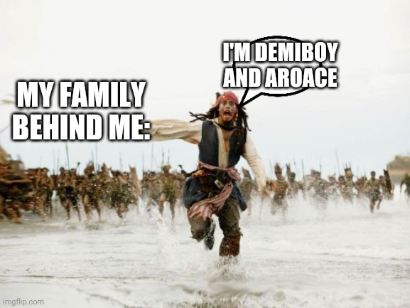 My anti-LGBTQ family |  I'M DEMIBOY AND AROACE; MY FAMILY BEHIND ME: | image tagged in memes,jack sparrow being chased,lgbt,homophobe | made w/ Imgflip meme maker