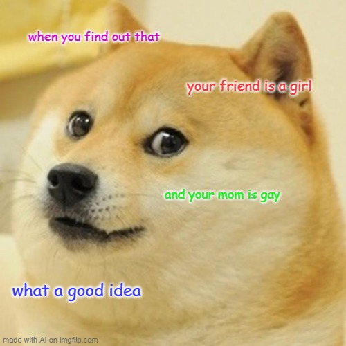 Yeah dont you hate it when you find out your friend is a girl and your mom is gay |  when you find out that; your friend is a girl; and your mom is gay; what a good idea | image tagged in memes,doge,ai meme | made w/ Imgflip meme maker
