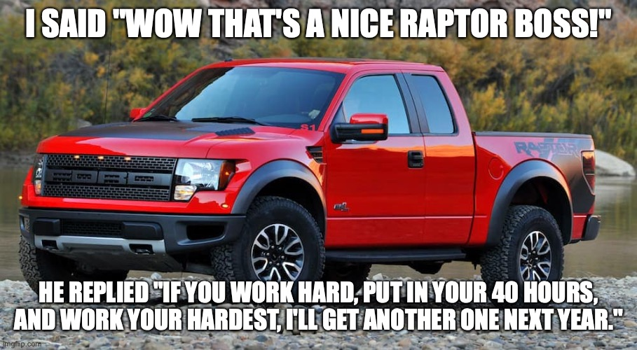 "bad boss |  I SAID ""WOW THAT'S A NICE RAPTOR BOSS!""; HE REPLIED ""IF YOU WORK HARD, PUT IN YOUR 40 HOURS, AND WORK YOUR HARDEST, I'LL GET ANOTHER ONE NEXT YEAR."" 