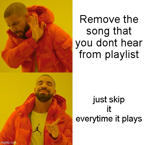 WHY GOD WHY |  Remove the song that you dont hear from playlist; just skip it everytime it plays | image tagged in memes,drake hotline bling | made w/ Imgflip meme maker