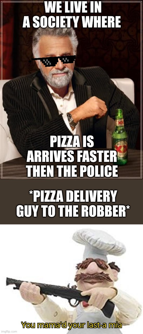 An Accurate Representation |  WE LIVE IN A SOCIETY WHERE; PIZZA IS ARRIVES FASTER THEN THE POLICE; *PIZZA DELIVERY GUY TO THE ROBBER* | image tagged in memes,the most interesting man in the world,you mama'd your last-a mia | made w/ Imgflip meme maker