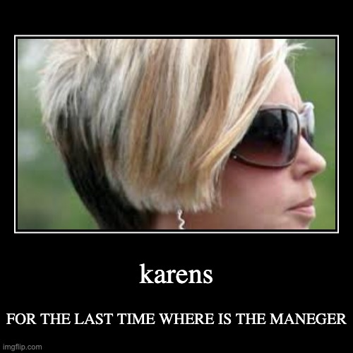 every karen | karens | FOR THE LAST TIME WHERE IS THE MANEGER | image tagged in funny,demotivationals | made w/ Imgflip demotivational maker