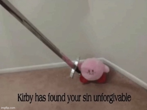 Kirby has found your sin unforgivable | image tagged in kirby has found your sin unforgivable | made w/ Imgflip meme maker
