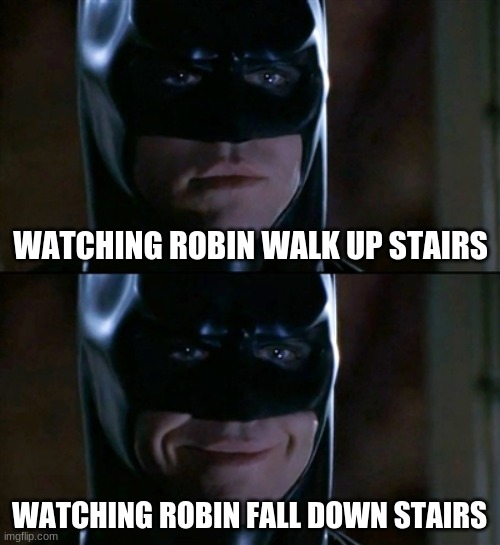 Just replace Robin with your friend's name... yeah, you just smiled |  WATCHING ROBIN WALK UP STAIRS; WATCHING ROBIN FALL DOWN STAIRS | image tagged in memes,batman smiles,robin,stairs,funny | made w/ Imgflip meme maker