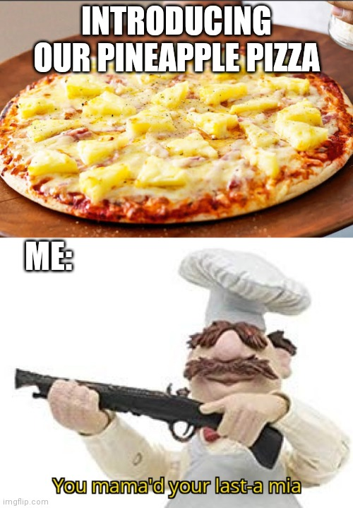 daily things... |  INTRODUCING OUR PINEAPPLE PIZZA; ME: | image tagged in you mama'd your last-a mia | made w/ Imgflip meme maker