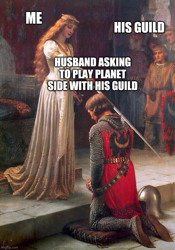 Knighting  |  ME; HIS GUILD; HUSBAND ASKING TO PLAY PLANET SIDE WITH HIS GUILD | image tagged in knighting | made w/ Imgflip meme maker