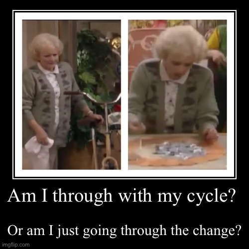 Rose golden girls - cycle. Going through the change | Am I through with my cycle? | Or am I just going through the change? | image tagged in funny,demotivationals,menopause,golden girls | made w/ Imgflip demotivational maker