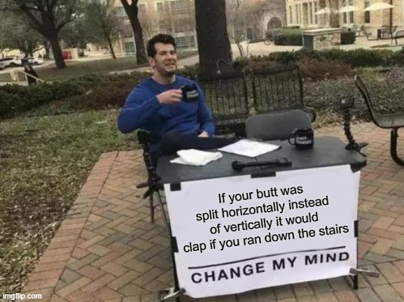 it would. |  If your butt was split horizontally instead of vertically it would clap if you ran down the stairs | image tagged in memes,change my mind | made w/ Imgflip meme maker