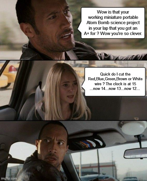 The Rock Driving Meme |  Wow is that your working miniature portable Atom Bomb science project in your lap that you got an A+ for ? Wow you're so clever. Quick do I cut the Red,Blue,Green,Brown or White wire ? The clock is at 15 ...now 14...now 13...now 12... | image tagged in memes,the rock driving | made w/ Imgflip meme maker