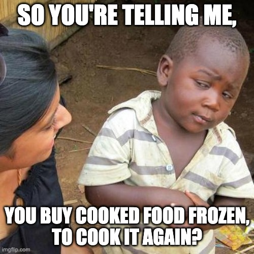 Third World Skeptical Kid |  SO YOU'RE TELLING ME, YOU BUY COOKED FOOD FROZEN, TO COOK IT AGAIN? | image tagged in memes,third world skeptical kid | made w/ Imgflip meme maker