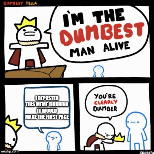 I'm the dumbest man alive |  I REPOSTED THIS MEME THINKING IT WOULD MAKE THE FIRST PAGE | image tagged in i'm the dumbest man alive,no kidding | made w/ Imgflip meme maker