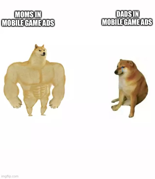 Mobile game ads |  DADS IN MOBILE GAME ADS; MOMS IN MOBILE GAME ADS | image tagged in buff doge vs cheems,memes,fun,mobile game ads | made w/ Imgflip meme maker