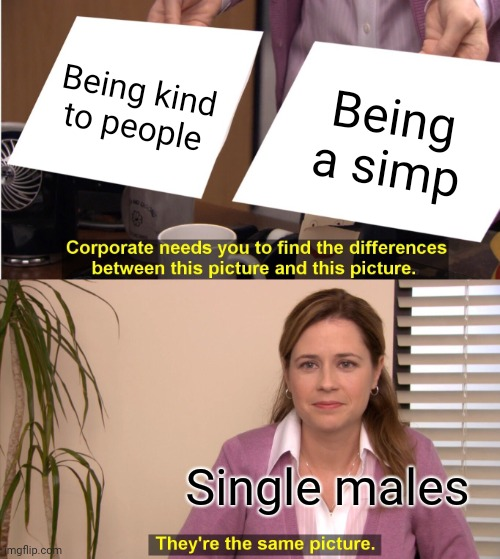 I'm just trying to be loved |  Being kind to people; Being a simp; Single males | image tagged in memes,they're the same picture,simp | made w/ Imgflip meme maker
