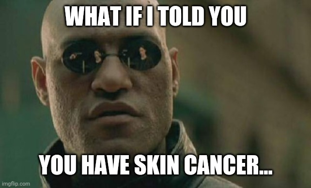Matrix Morpheus Meme | WHAT IF I TOLD YOU YOU HAVE SKIN CANCER... | image tagged in memes,matrix morpheus | made w/ Imgflip meme maker