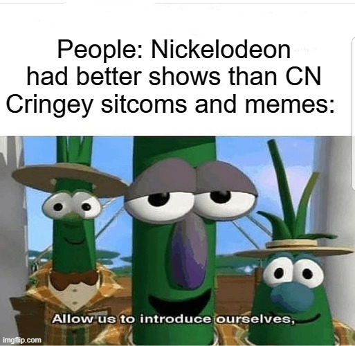 u get it right right?? RIGHT?! but auctally i dont care if u love it or not just skip if u not |  People: Nickelodeon had better shows than CN Cringey sitcoms and memes: | image tagged in allow us to introduce ourselves | made w/ Imgflip meme maker