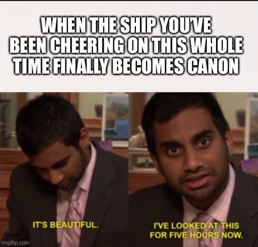 WHEN THE SHIP YOU'VE BEEN CHEERING ON THIS WHOLE TIME FINALLY BECOMES CANON | image tagged in i've looked at this for 5 hours now,ship,relationships,shipped | made w/ Imgflip meme maker