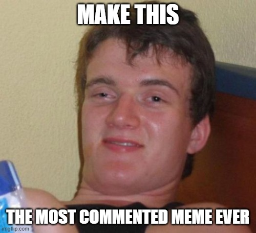 10 Guy Meme |  MAKE THIS; THE MOST COMMENTED MEME EVER | image tagged in memes,10 guy | made w/ Imgflip meme maker