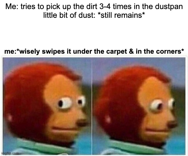 this is how i clean |  Me: tries to pick up the dirt 3-4 times in the dustpan little bit of dust: *still remains*; me:*wisely swipes it under the carpet & in the corners* | image tagged in memes,monkey puppet | made w/ Imgflip meme maker