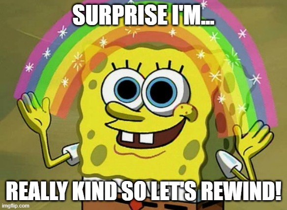 Surprise I'm... |  SURPRISE I'M... REALLY KIND SO LET'S REWIND! | image tagged in memes,imagination spongebob,kind,rewind | made w/ Imgflip meme maker