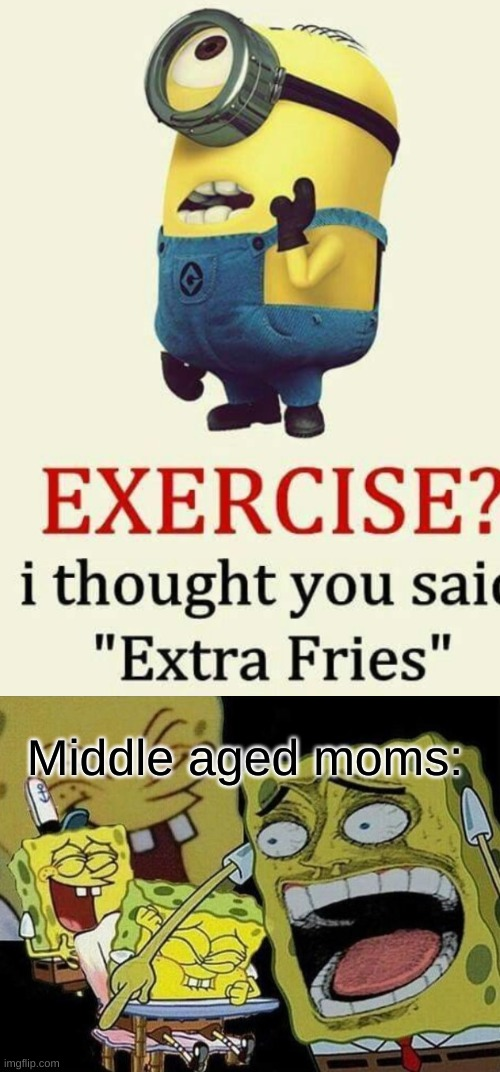 Middle aged moms: | image tagged in spongebob laughing hysterically | made w/ Imgflip meme maker