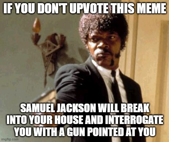 Say That Again I Dare You Meme |  IF YOU DON'T UPVOTE THIS MEME; SAMUEL JACKSON WILL BREAK INTO YOUR HOUSE AND INTERROGATE YOU WITH A GUN POINTED AT YOU | image tagged in memes,say that again i dare you | made w/ Imgflip meme maker