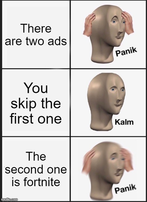 Panik Kalm Panik Meme |  There are two ads; You skip the first one; The second one is fortnite | image tagged in memes,panik kalm panik | made w/ Imgflip meme maker