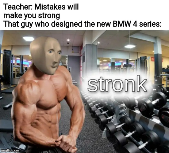 stronks |  Teacher: Mistakes will make you strong That guy who designed the new BMW 4 series: | image tagged in stronks,bmw,teacher,memes,mistake,design | made w/ Imgflip meme maker