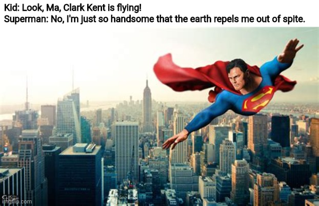 Superman |  Kid: Look, Ma, Clark Kent is flying! Superman: No, I'm just so handsome that the earth repels me out of spite. | image tagged in memes,dc comics,dc,superman,clark kent,superheroes | made w/ Imgflip meme maker