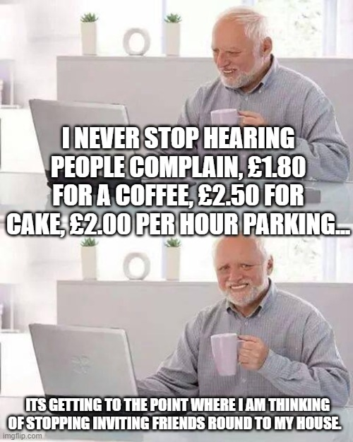 Hide the Pain Harold Meme |  I NEVER STOP HEARING PEOPLE COMPLAIN, £1.80 FOR A COFFEE, £2.50 FOR CAKE, £2.00 PER HOUR PARKING... ITS GETTING TO THE POINT WHERE I AM THINKING OF STOPPING INVITING FRIENDS ROUND TO MY HOUSE. | image tagged in memes,hide the pain harold | made w/ Imgflip meme maker