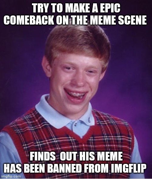 Bad Luck Brian Meme | TRY TO MAKE A EPIC COMEBACK ON THE MEME SCENE FINDS  OUT HIS MEME HAS BEEN BANNED FROM IMGFLIP | image tagged in memes,bad luck brian | made w/ Imgflip meme maker