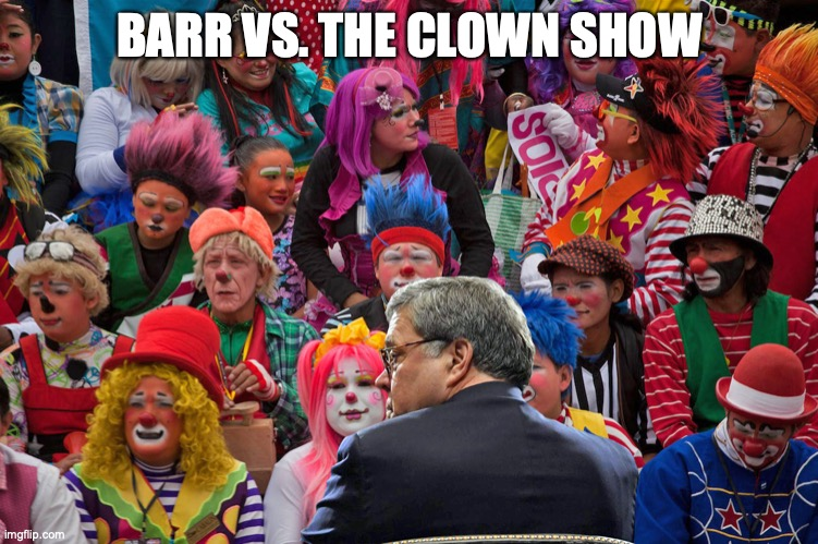 BARR VS. THE CLOWN SHOW | image tagged in bill barr,donald trump,democrat congressmen,congress | made w/ Imgflip meme maker