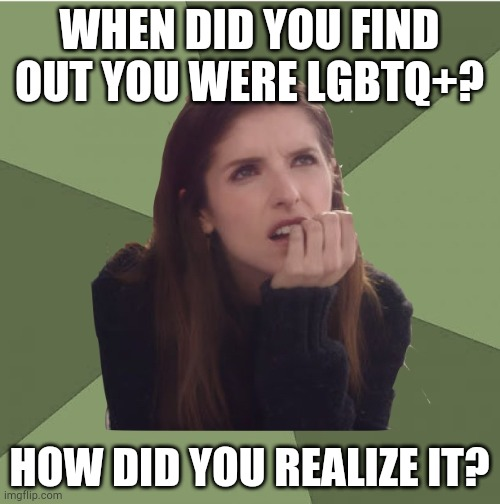 I'd love to share mine! |  WHEN DID YOU FIND OUT YOU WERE LGBTQ+? HOW DID YOU REALIZE IT? | image tagged in philosophanna | made w/ Imgflip meme maker