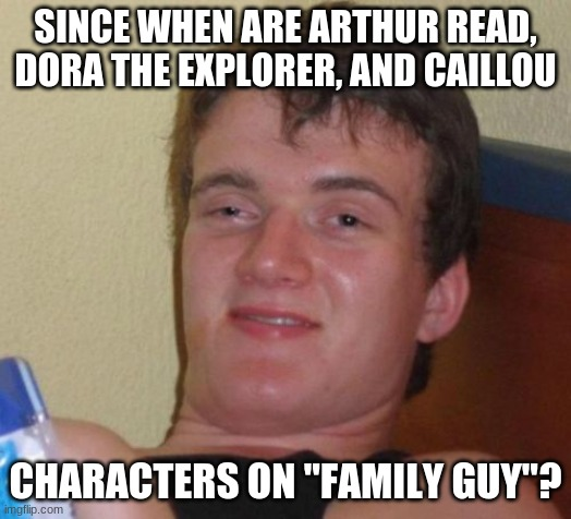 "Dude Gets High/Questions YouTube Culture |  SINCE WHEN ARE ARTHUR READ, DORA THE EXPLORER, AND CAILLOU; CHARACTERS ON ""FAMILY GUY""? 