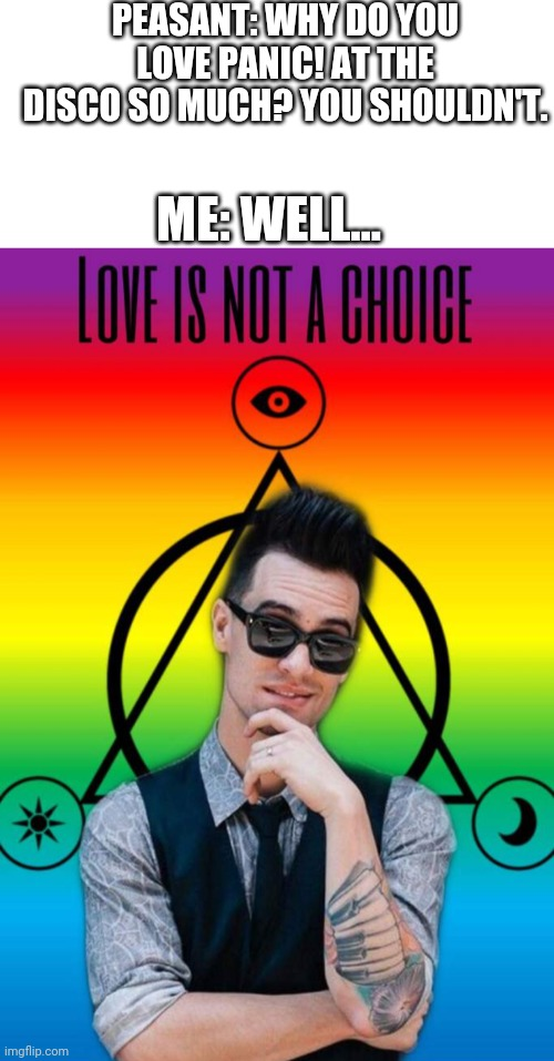 Love Is Not A Choice |  PEASANT: WHY DO YOU LOVE PANIC! AT THE DISCO SO MUCH? YOU SHOULDN'T. ME: WELL... | image tagged in blank white template,brendon urie love is not a choice,love is not a choice,brendon urie,panic at the disco | made w/ Imgflip meme maker