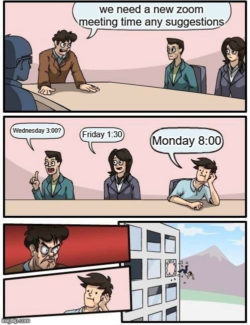 Boardroom Meeting Suggestion Meme |  we need a new zoom meeting time any suggestions; Wednesday 3:00? Friday 1:30; Monday 8:00 | image tagged in memes,boardroom meeting suggestion | made w/ Imgflip meme maker