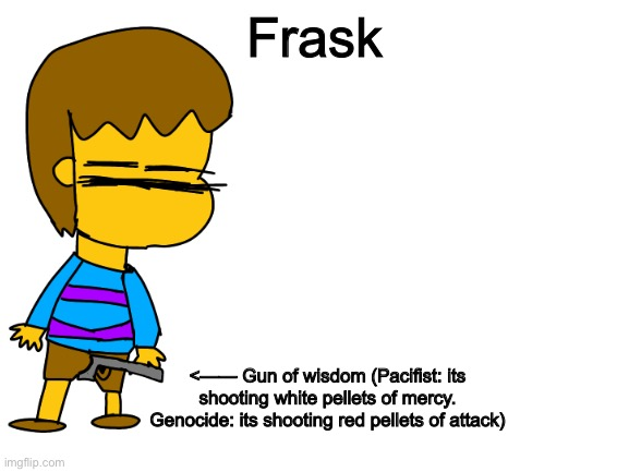 I introduce you.... Frask!! A bad drawn Frisk |  Frask; <—— Gun of wisdom (Pacifist: its shooting white pellets of mercy. Genocide: its shooting red pellets of attack) | image tagged in blank white template,memes,funny,frisk,undertale,drawing | made w/ Imgflip meme maker