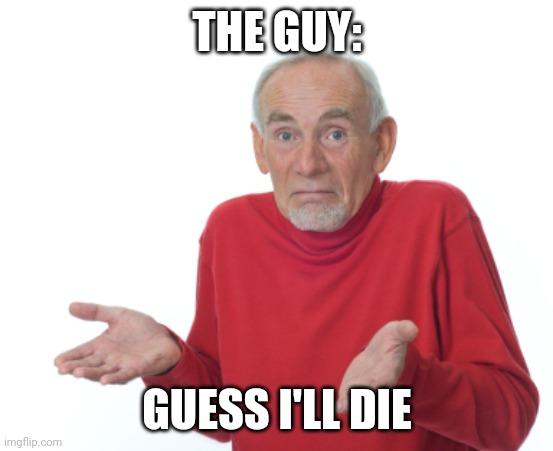 Guess I'll die  | THE GUY: GUESS I'LL DIE | image tagged in guess i'll die | made w/ Imgflip meme maker