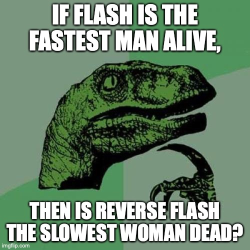 Philosoraptor |  IF FLASH IS THE FASTEST MAN ALIVE, THEN IS REVERSE FLASH THE SLOWEST WOMAN DEAD? | image tagged in memes,philosoraptor,the flash,dc | made w/ Imgflip meme maker