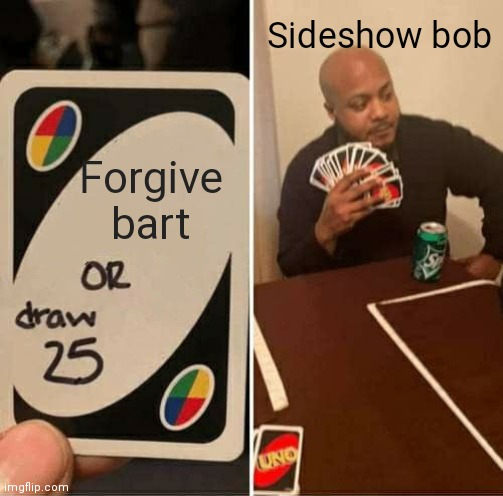 FORGIVE HIM BOB |  Sideshow bob; Forgive bart | image tagged in memes,uno draw 25 cards | made w/ Imgflip meme maker