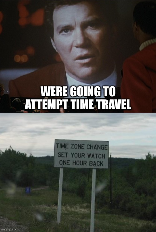 Star Trek Time Travel |  WERE GOING TO ATTEMPT TIME TRAVEL | image tagged in captain kirk,star trek | made w/ Imgflip meme maker