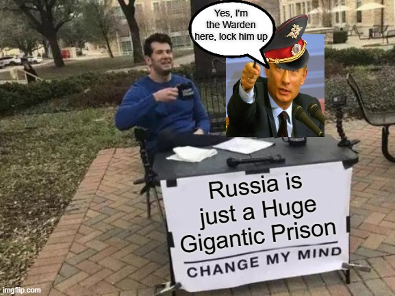 Change My Mind |  Yes, I'm the Warden here, lock him up; Russia is just a Huge Gigantic Prison | image tagged in memes,change my mind,gulag,prison,soviet russia,russia | made w/ Imgflip meme maker