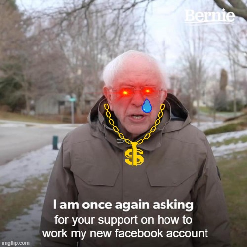 Bernie I Am Once Again Asking For Your Support Meme |  for your support on how to  work my new facebook account | image tagged in memes,bernie i am once again asking for your support | made w/ Imgflip meme maker