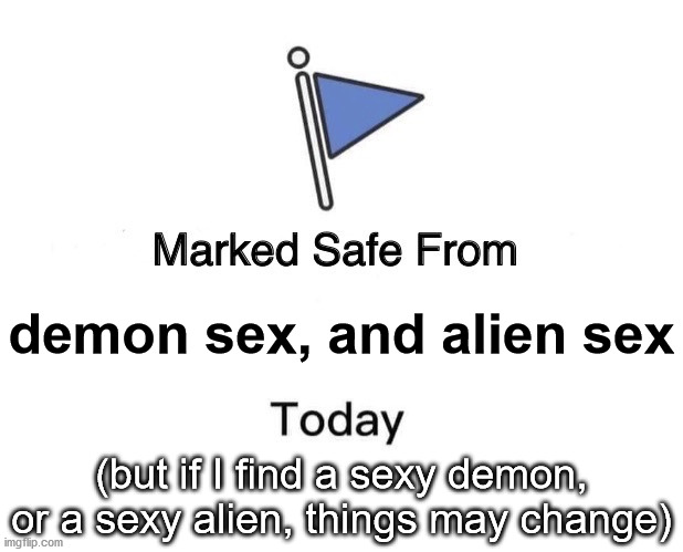 safe but looking |  demon sex, and alien sex; (but if I find a sexy demon, or a sexy alien, things may change) | image tagged in memes,marked safe from | made w/ Imgflip meme maker
