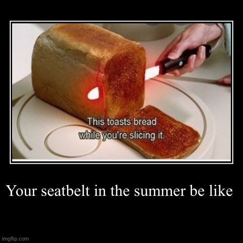 Your seatbelt in the summer be like | | image tagged in funny,demotivationals | made w/ Imgflip demotivational maker