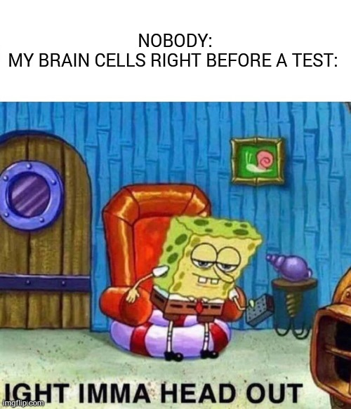 Depression has joined the chat |  NOBODY: MY BRAIN CELLS RIGHT BEFORE A TEST: | image tagged in memes,spongebob ight imma head out,brain,cell,test | made w/ Imgflip meme maker