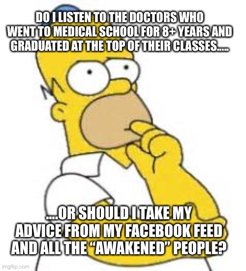 "Covid |  DO I LISTEN TO THE DOCTORS WHO WENT TO MEDICAL SCHOOL FOR 8+ YEARS AND GRADUATED AT THE TOP OF THEIR CLASSES..... ....OR SHOULD I TAKE MY ADVICE FROM MY FACEBOOK FEED AND ALL THE ""AWAKENED"" PEOPLE? 
