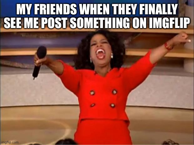 Oprah You Get A |  MY FRIENDS WHEN THEY FINALLY SEE ME POST SOMETHING ON IMGFLIP | image tagged in memes,oprah you get a | made w/ Imgflip meme maker