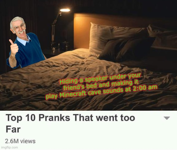Top 10 Pranks that went too far |  Hiding a speaker under your friend's bed and making it play Minecraft cave sounds at 2:00 am | image tagged in pranks,funny,memes,minecraft | made w/ Imgflip meme maker