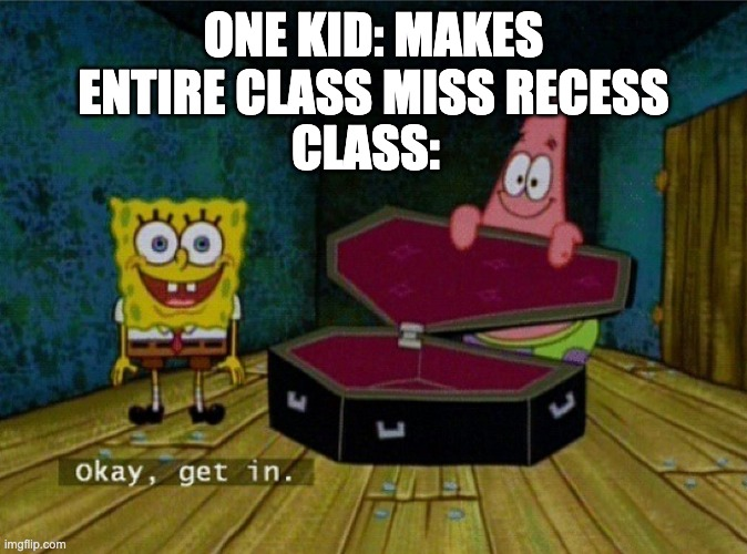 Spongebob Coffin |  ONE KID: MAKES ENTIRE CLASS MISS RECESS; CLASS: | image tagged in spongebob coffin,school,recess | made w/ Imgflip meme maker